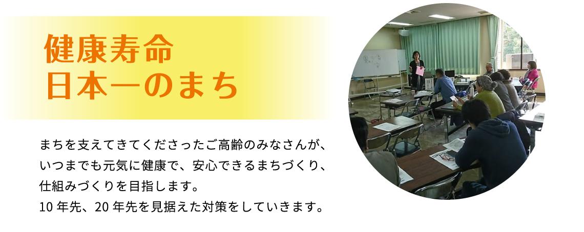 健康寿命 日本一のまち まちを支えてきてくださったご高齢のみなさんが、いつまでも元気に健康で、安心できるまちづくり、仕組みづくりを目指します。10年先、20年先を見据えた対策をしていきます。